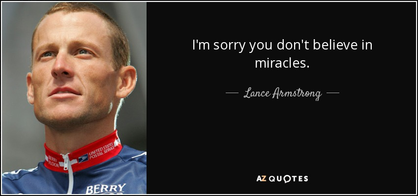 quote-i-m-sorry-you-don-t-believe-in-miracles-lance-armstrong-75-53-87.jpg